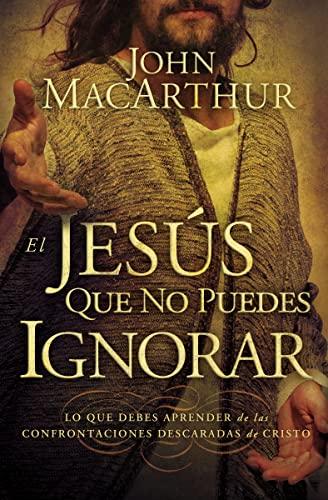El Jesus Que No Puedes Ignorar: Lo: MacArthur, John F.
