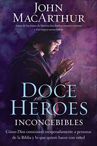 9781602557802: Doce héroes inconcebibles: Cómo comisionó Dios a personas impensadas en la Biblia y lo que quiere hacer con usted (Spanish Edition)