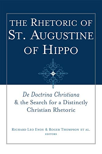 The Rhetoric of Saint Augustine of Hippo: de Doctrina Christiana and the Search for a Distinctly ...