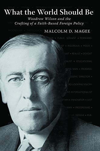 What the World Should Be: Woodrow Wilson and the Crafting of a Faith-Based Foreign Policy: Magee, ...