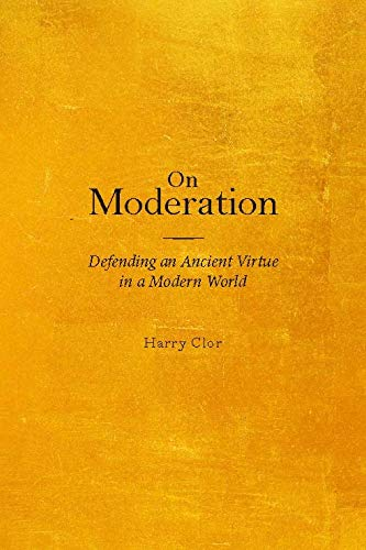 On Moderation: Defending an Ancient Virtue in a Modern World: Clor, Harry