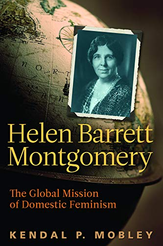 Helen Barrett Montgomery - The Global Mission of Domestic Feminism: Kendal P. Mobley