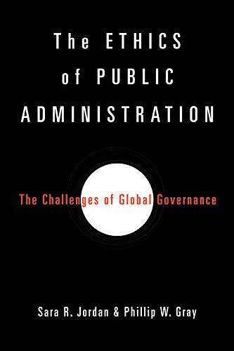 Ethics of Public Administration: Jordan, Sara R.; Gray, Phillip W.
