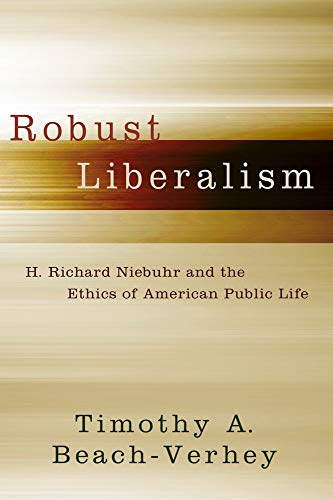 Robust Liberalism - H. Richard Niebuhr and the Ethics of American Public Life: Timothy A. ...