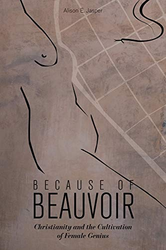 Because of Beauvoir: Christianity and the Cultivation of Female Genius: Alison E. Jasper