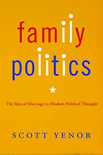 Family Politics The Idea of Marriage in Modern Political Thought: Scott Yenor