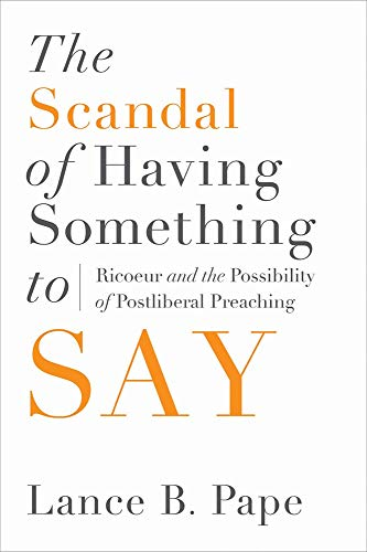 The Scandal of Having Something to Say: Ricoeur and the Possibility of Postliberal Preaching: Pape,...