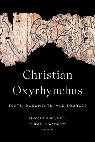 Christian Oxyrhynchus: Texts, Documents, and Sources (Hardcover): Lincoln H. Blumell