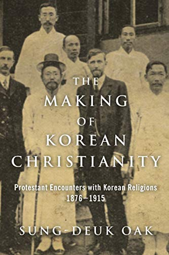 The Making of Korean Christianity: Protestant Encounters with Korean Religions, 1876-1915 (Studies ...