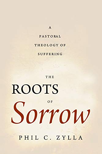 The Roots of Sorrow: A Pastoral Theology of Suffering: Zylla, Phil C.