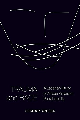 Trauma and Race: A Lacanian Study of African American Racial Identity: George, Sheldon