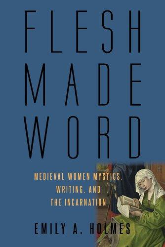 Flesh Made Word: Medieval Women Mystics, Writing, and the Incarnation (Hardback): Emily A. Holmes