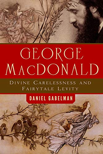 George MacDonald: Divine Carelessness and Fairytale Levity (The Making of the Christian Imagination...