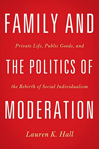 9781602588011: Family and the Politics of Moderation: Private Life, Public Goods, and the Rebirth of Social Individualism
