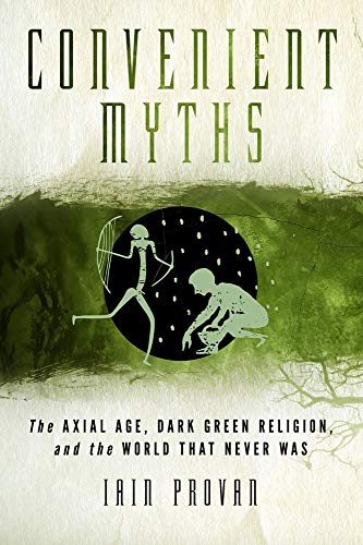 9781602589964: Convenient Myths: The Axial Age, Dark Green Religion, and the World that Never Was