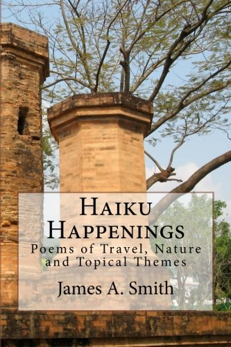 Haiku Happenings: Poems of Travel, Nature and Topical Themes: James A. Smith