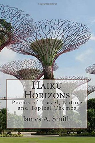Haiku Horizons: Poems of Travel, Nature and Topical Themes: James A. Smith