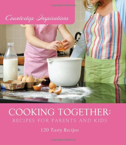 Cooking Together: Recipes for Parents and Kids (Countertop Inspirations): MariLee Parrish