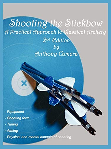 Shooting the Stickbow: A Practical Approach to Classical Archery: Camera, Anthony