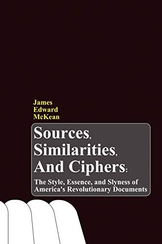 9781602644403: Sources, Similarities, and Ciphers: The Style, Essence, and Slyness of America's Revolutionary Documents