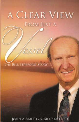 A Clear View From Just A Vessel - The Bible Stafford Story: John A. Smith; Bill Stafford