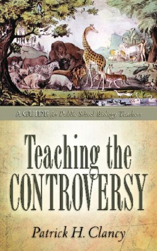 Teaching the Controversy: A How-To Guide for Public (Government) School Biology: Patrick H. Clancy