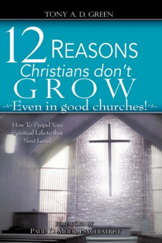 Twelve Reasons Christians Dont Grow.Even in Good Churches: Tony A. D. Green