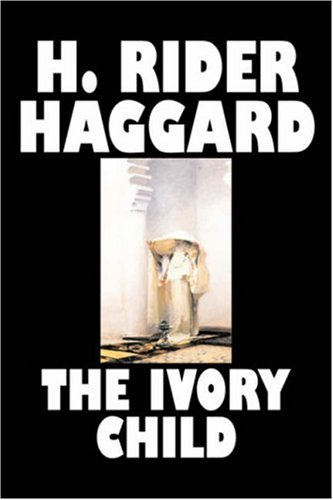 9781603129251: The Ivory Child by H. Rider Haggard, Fiction, Fantasy, Historical, Action & Adventure, Fairy Tales, Folk Tales, Legends & Mythology