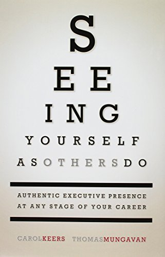 Seeing Yourself as Others Do: Authentic Executive Presence at Any Stage of Your Career: Keers, ...