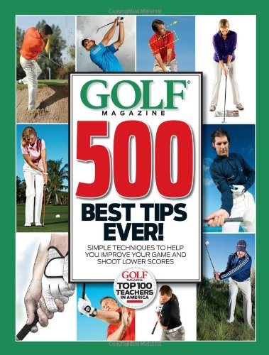 9781603201834: Golf Magazine 500 Best Tips Ever!: Simple Techniques to Help You Improve Your Game and Shoot Lower Scores (Golf Magazine Top 100 Teachers in America)