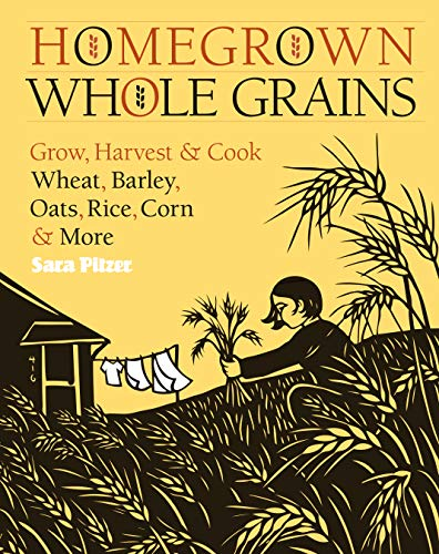 Homegrown Whole Grains Grow, Harvest & Cook Whest, Barley, Oats, Rice, Corn & More