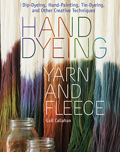 Hand Dyeing Yarn and Fleece - Dip-Dyeing, Hand-Painting, Tie-Dyeing and Other Creative Techniques