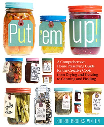 Put 'em Up! a Comprehensive Home Preserving Guide for the Creative Cook from Drying and Freezing ...
