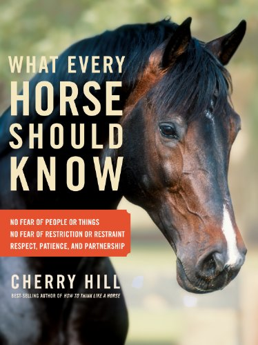 What Every Horse Should Know: Respect, Patience, and Partnership, No Fear of People or Things, No ...
