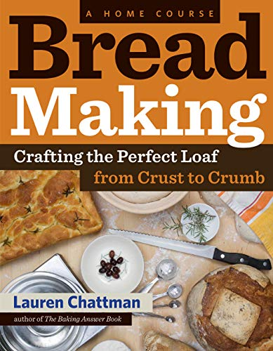 Bread Making: A Home Course: Crafting the Perfect Loaf, From Crust to Crumb: Chattman, Lauren