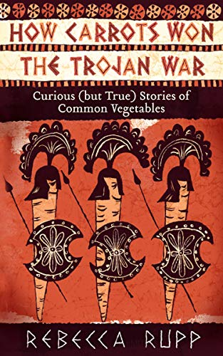 9781603429689: How Carrots Won the Trojan War: Curious (but True) Stories of Common Vegetables