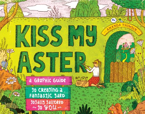 9781603429863: Kiss My Aster: A Graphic Guide to Creating a Fantastic Yard Totally Tailored to You
