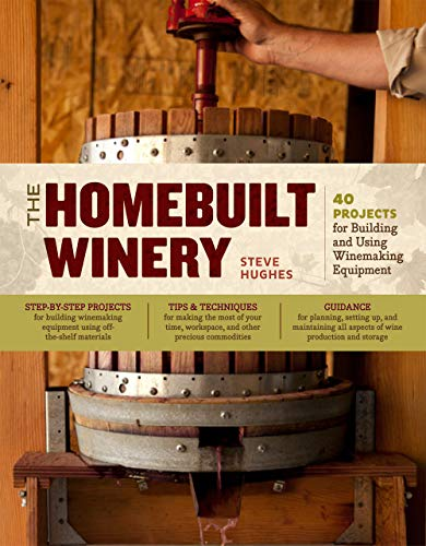 The Homebuilt Winery: 43 Projects for Building and Using Winemaking Equipment: Hughes, Steve