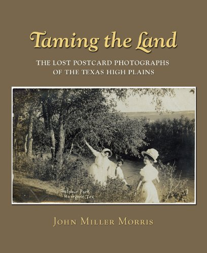 Taming the Land the Lost Postcard Photographs of the Texas High Plains: Morris Jr., John Miller