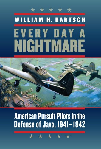 Every Day a Nightmare: American Pursuit Pilots in the Defense of Java, 1941-1942: Bartsch, William ...