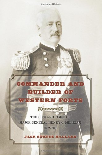 Commander and Builder of Western Forts : The Life and Times of Major General Henry C. Merriam, 1862...