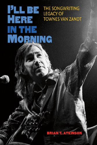 9781603445269: I'LL be Here in the Morning: The Songwriting Legacy of Townes van Zandt (John and Robin Dickson Series in Texas Music, Sponsored by the Center for Texas)