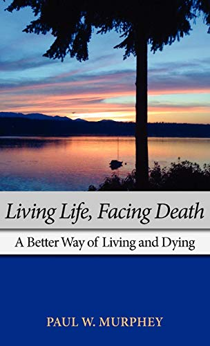 Living Life, Facing Death: A Better Way of Living and Dying: Paul M. Murphey