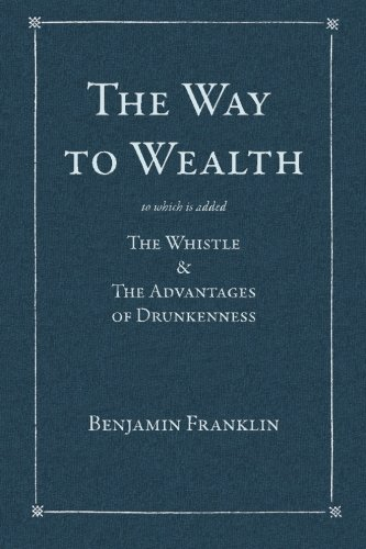 The Way to Wealth: To which is added: The Whistle & The Advantages of Drunkenness: Franklin, ...