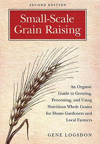 Small-Scale Grain Raising: An Organic Guide to Growing, Processing, and Using Nutritious Whole Grains for Home Gardeners and Local Farmers, 2nd Edition (1603580778) by Gene Logsdon