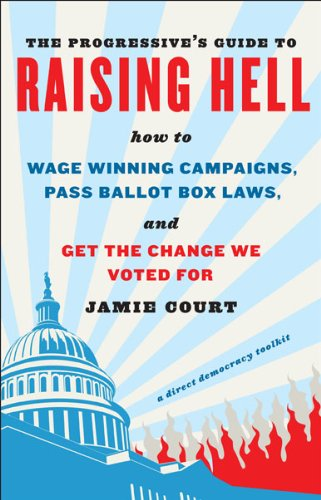 The Progressive's Guide to Raising Hell: How to Win Grassroots Campaigns, Pass Ballot Box Laws...