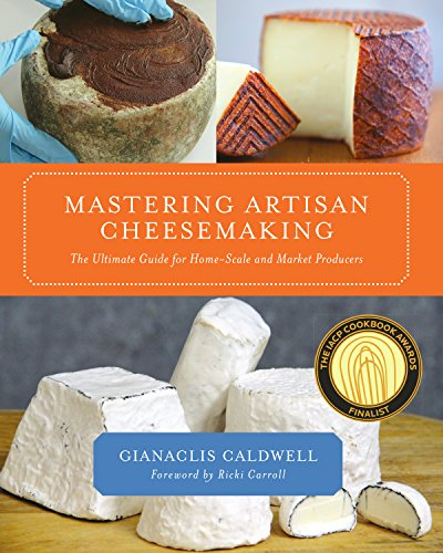 Mastering Artisan Cheesemaking: The Ultimate Guide for Home-Scale and Market Producers: Gianaclis ...