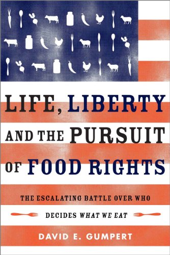 Life, Liberty, and the Pursuit of Food Rights: The Escalating Battle over Who Decides What We Eat (1603584048) by Gumpert, David E.