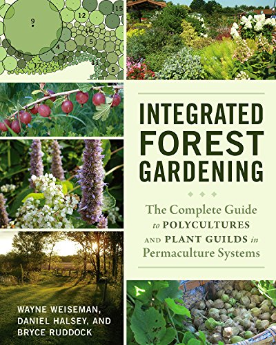 Integrated Forest Gardening: The Complete Guide to Polycultures and Plant Guilds in Permaculture ...