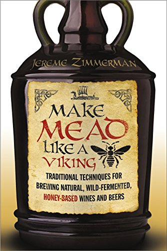 9781603585989: Make Mead Like a Viking: Traditional Techniques for Brewing Natural, Wild-fermented, Honey-based Wines and Beers